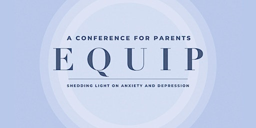 EQUIP - A Conference for Parents Shedding Light on Anxiety & Depression