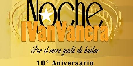 """""""NOCHE IVAN VANERA"""" 10º Aniversario... Por el mero gusto de bailar boletos"""
