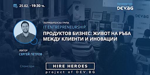 IT Entrepreneurship: Продуктов бизнес:живот на ръба между клиенти и иноваци