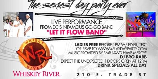 4PLAY DAYPARTY... Hosted by DC's Infamous Go-Go band, LET IT FLOW @ WHISKY RIVER...VOTED #1 PARTY SPOT IN THE EPICENTRE!