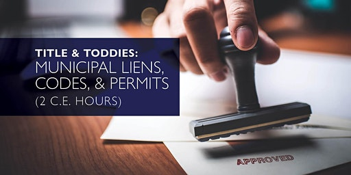 Title & Toddies: Municipal Liens, Codes, & Permits  (2 C.E. Hours)