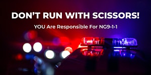 Don't Run with Scissors! YOU are Responsible for Next Generation 9-1-1
