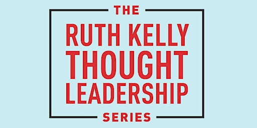 The Ruth Kelly Thought Leadership Series