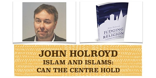 LIVELY MINDS - ISLAM AND ISLAMS: CAN THE CENTRE HOLD with John Holroyd