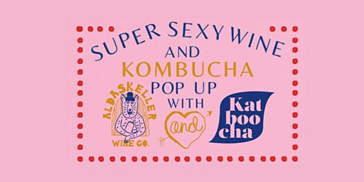 Super Sexy Wine and Kombucha Pop Up with Aldaskeller Wine Co. and Katboocha