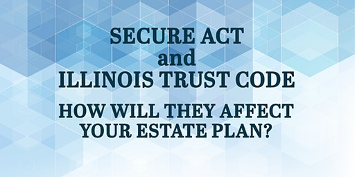 THE FACTS ABOUT THE SECURE ACT AND ILLINOIS TRUST CODE