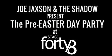 JOE JAXSON & THE SHADOW PRESENT The  Pre-Easter DAY PARTY at STAGE 48 tickets