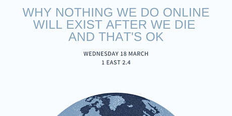 Why nothing we do online will exist after we die and that's ok. tickets