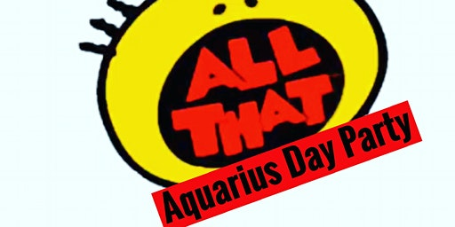"""ALL THAT"" AQUARIUS DAY PARTY"