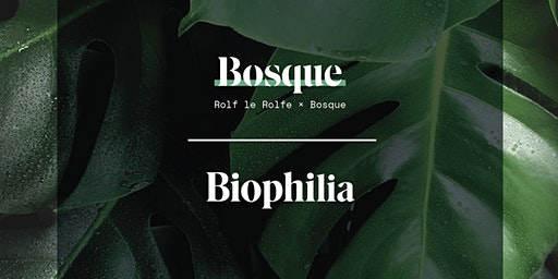 Biophilia Bosque x Rolf le Rolfe