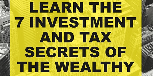 LEARN THE 7 INVESTMENT AND TAX SECRETS OF THE WEALTHY