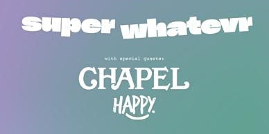 Super Whatevr with Chapel and Happy
