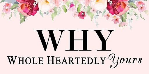 WHY- Whole Heartedly Yours