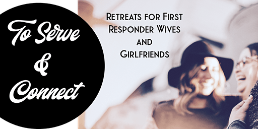 To Serve and Connect - Retreats for Wives/Girlfriends of First Responders