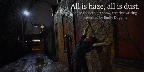 All is haze, all is dust. - dance concert, art show, creative writing tickets
