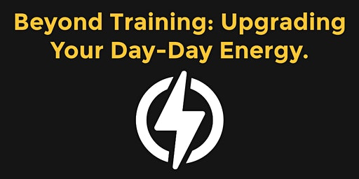 Beyond Training: Upgrading Your Day-Day Energy