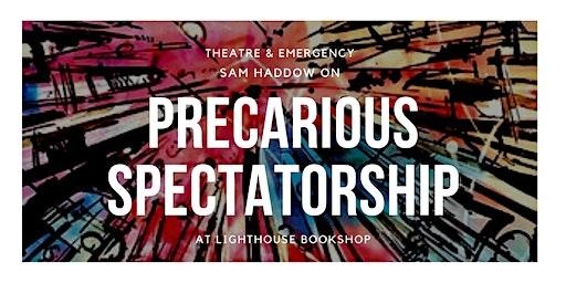 Precarious Spectatorship: Theatre in an Age of Emergencies