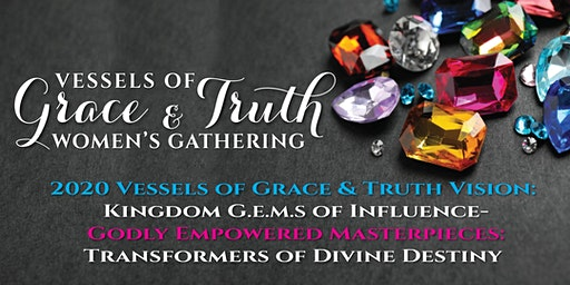 2020 Vessels of Grace & Truth Women's Gathering:  Kingdom G.E.M.S of Influence-Godly Empowered Masterpieces:   Transformers of Divine Destiny