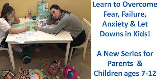 Overcoming Fear, Failures, Anxiety & Let Downs  for Ages 7-12  & Parents