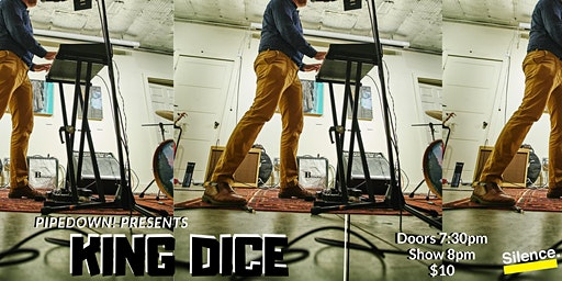 Pipedown! Presents King Dice wsg Mac N' Sleeze & Ungler