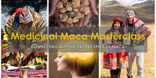MEDICINAL MACA MASTERCLASS - Connecting with the sacred spirit of maca