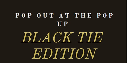 POP OUT AT THE POP UP: BLACK TIE EDITION