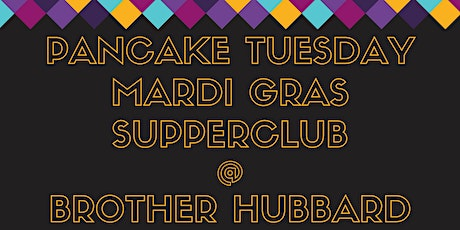 PANCAKE TUESDAY - MARDI GRAS SUPPERCLUB @ BROTHER HUBBARD NORTH tickets