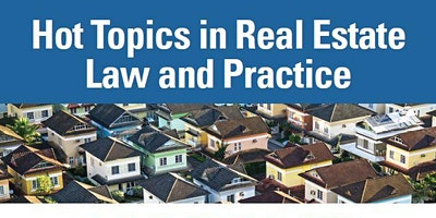 Hot Topics in Real Estate Law and Practice