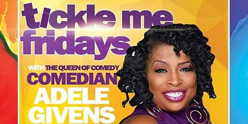 TICKLE ME FRIDAYS WITH THE QUEEN OF COMEDY- COMEDIAN ADELE GIVENS & FRIENDS