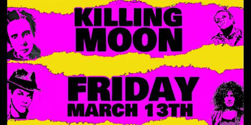 Killing Moon // March 13Th // Wow Bar