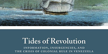 Tides of Revolution: Information, Insurgencies, and the Crisis of Colonial Rule in Venezuela tickets