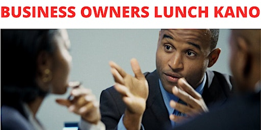 BUSINESS OWNERS LUNCH KANO