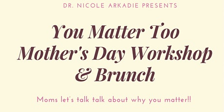 You Matter Too Mother's Day Workshop & Brunch. Moms Take Time For Yourself tickets