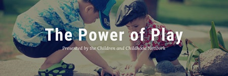 The Children and Childhood Network Presents: The Power of Play