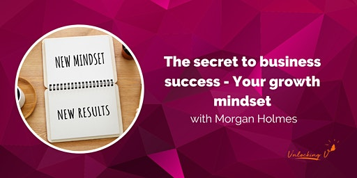 The secret to business success - Your growth mindset with Morgan Holmes