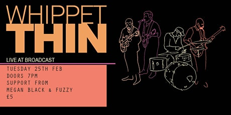 Whippet Thin @Broadcast / Support from Megan Black & Fuzzy tickets