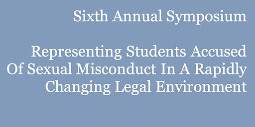 Sixth Annual Symposium: RepresentingStudents Accused ofSexual Misconduct