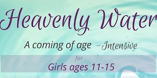 Heavenly Water: A Coming of Age Intensive Weekend Course for Girls 11-15yrs