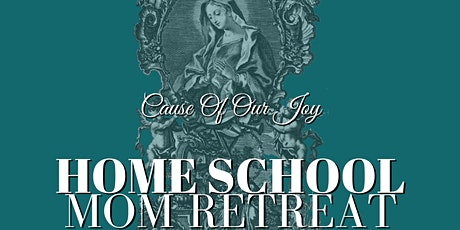 Cause of Our Joy: Home School Mom Retreat tickets