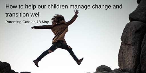 Taunton Parenting Cafe: How to help our children manage change and transition well