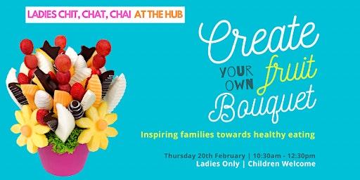 Chit Chat Chai | Fruit Bouquet Creation (Ladies - Thurs 20th Feb | 10:30AM)