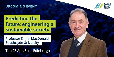 "23 April Edinburgh :  Professor Sir Jim McDonald (University of Strathclyde) ""Predicting the future: engineering a sustainable society"" tickets"