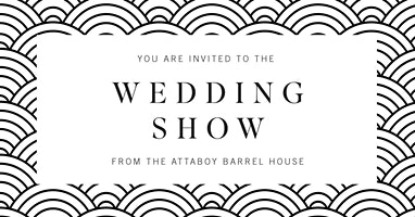 THE  WEDDING  SHOW  ​FROM ATTABOY BARREL HOUSE