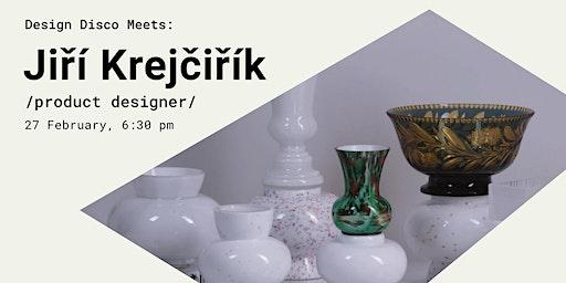 Design Disco Meets: Jiří Krejčiřík