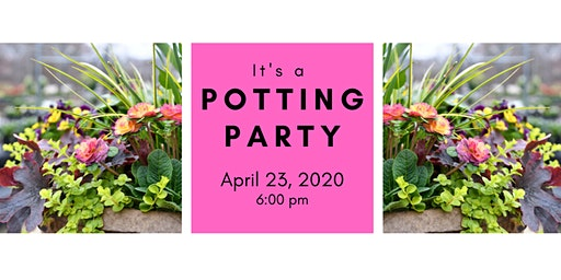 Spring Potting Party 4/23/20 @ 6:00 pm