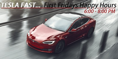 TESLA FAST... FIRST FRIDAY (SOCIAL HOURS) 6:00 PM - 8:00 PM