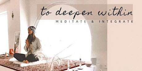 TO DEEPEN WITHIN   -meditate & integrate tickets