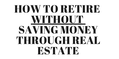 How to Retire WITHOUT Saving Money Through Real Estate tickets