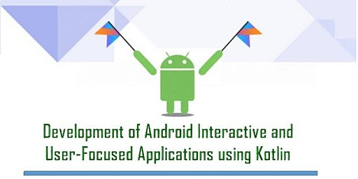 Development of Android interactive & user focused Applications using Kotlin