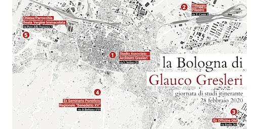 La Bologna di Glauco Gresleri. Giornata di studi itinerante